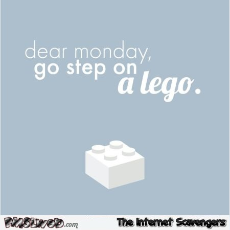 Dear Monday go step on a lego at PMSLweb.com