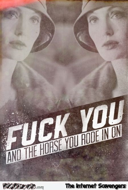 F*ck you and the horse you rode in on – Funny and rude at PMSLweb.com