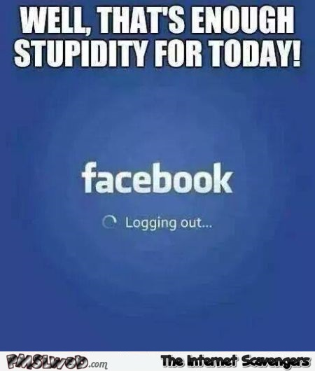 Enough stupid for today facebook humor at PMSLweb.com