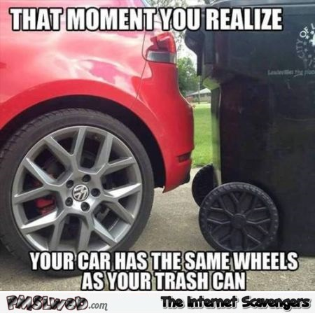 Your car has the same wheels as your trash can meme at PMSLweb.com
