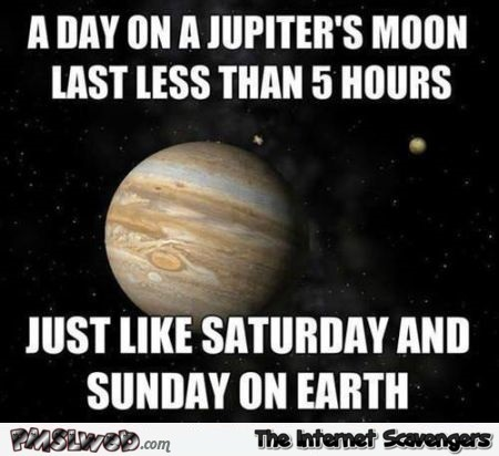 A day on Jupiter's moon lasts less than 5 hours meme at PMSLweb.com