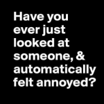 Automatically feeling annoyed when looking at someone – Friday fun @PMSLweb.com
