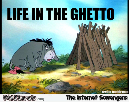 Funny eeyore life in the ghetto @PMSLweb.com