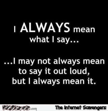 I always mean what I say funny quote @PMSLweb.com