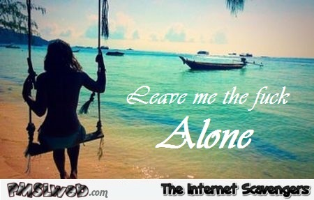 Leave me the f*ck alone inspirational picture @PMSLweb.com