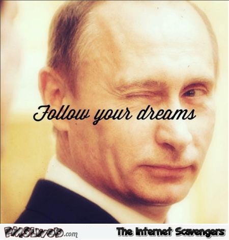 Follow your dreams Putin humor @PMSLweb.com