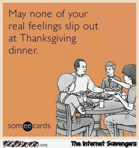 May none of your real feelings slip out Thanksgiving ecard @PMSLweb.com