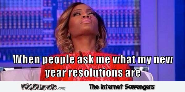 When people ask me what my new year resolutions are meme @PMSLweb.com