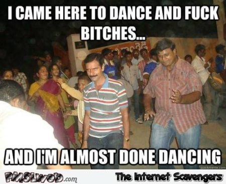 I came here to dance and fuck bitches meme @PMSLweb.com