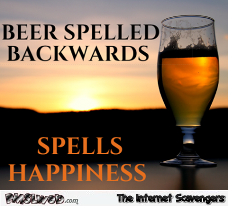 Beer spelled backwards funny quote @PMSLweb.com