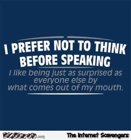 I prefer not to think before speaking funny quote @PMSLweb.com