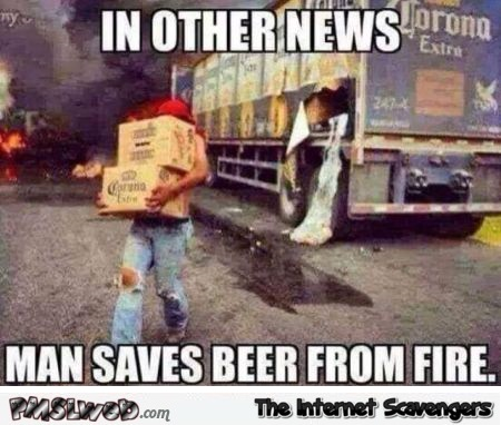Man saves beer from fire meme @PMSLweb.com
