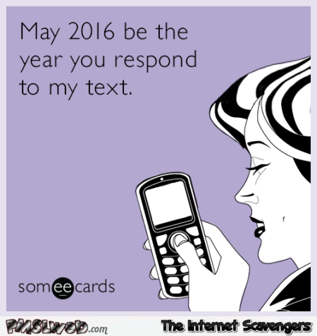 May 2016 be the year you respond to my text ecard @PMSLweb.com
