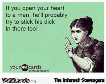 If you open your heart to a man sarcastic ecard @PMSLweb.com