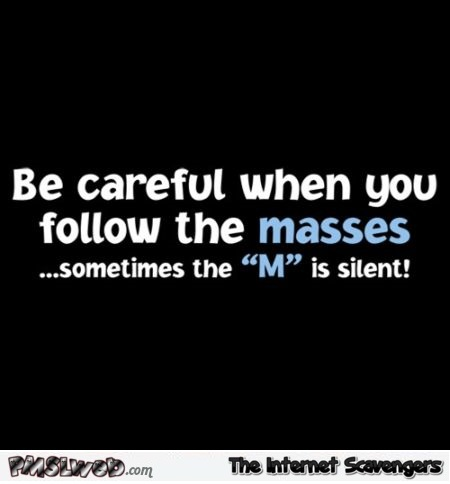 Be careful when you follow the masses funny quote @PMSLweb.com
