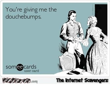 You give me the douchebumps sarcastic ecard @PMSLweb.com