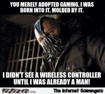 You merely adopted gaming meme @PMSLweb.com