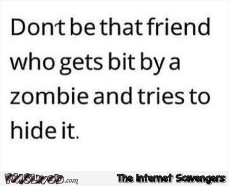 Don't be that friend funny zombie version @PMSLweb.com