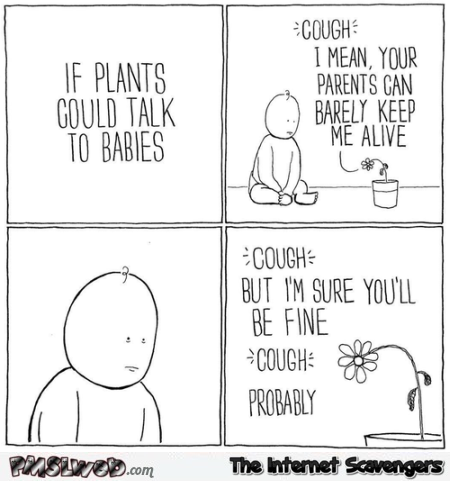 If plants could talk to babies humor @PMSLweb.com