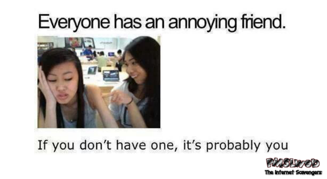 Everyone has that annoying friend