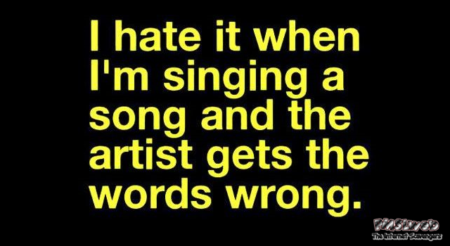 When I'm singing and the artist gets the words wrong funny quote @PMSLweb.com