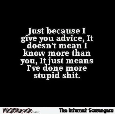 Just because I give you advice funny quote @PMSLweb.com