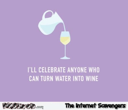 I'll celebrate anyone who can turn water into wine funny quote @PMSLweb.com