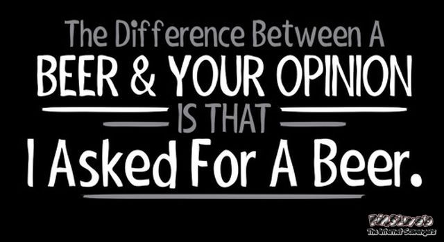 The difference between a beer and your opinion funny quote @PMSLweb.com