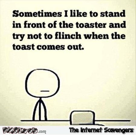 Sometimes I like to stand in front of the toaster humor @PMSLweb.com
