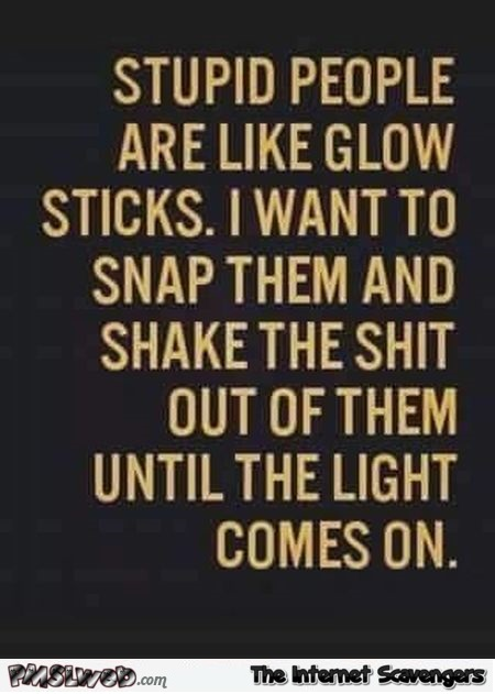 Stupid people are like glow sticks funny quote @PMSLweb.com