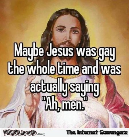 Maybe Jesus was gay funny quote @PMSLweb.com