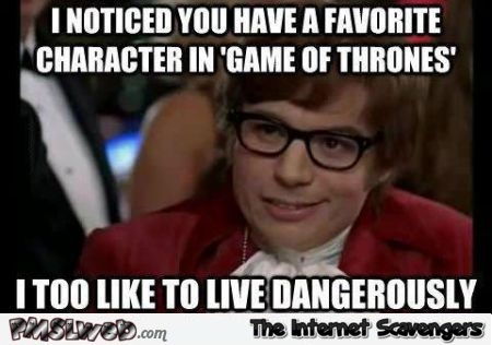 I too like to live dangerously GoT meme @PMSLweb.com