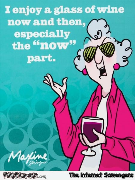 I enjoy a glass of wine now and then funny quote @PMSLweb.com