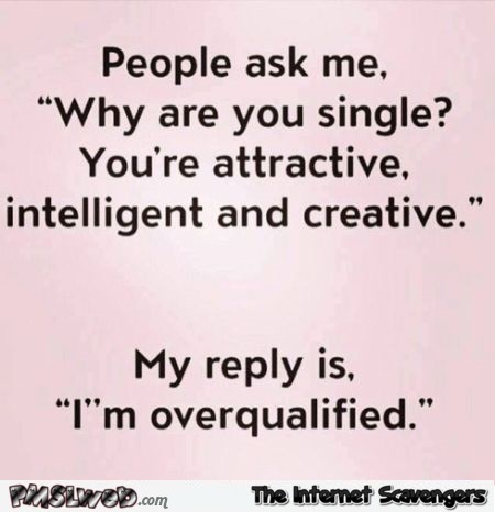 People ask me why are you single funny quote @PMSLweb.com