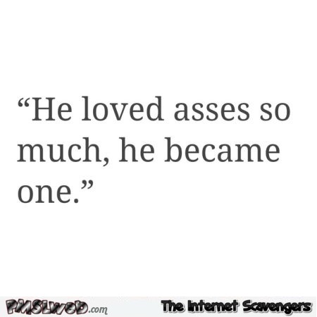 He loved asses so much he became one funny quote @PMSLweb.com