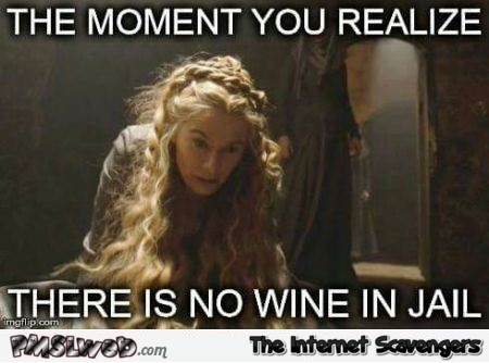 Funny Cersei no wine in jail meme @PMSLweb.com