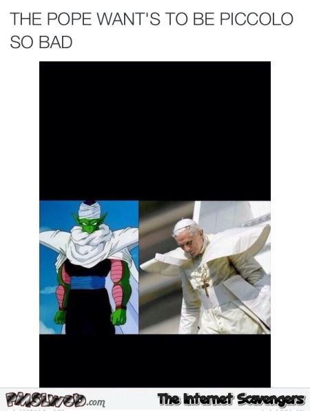 The pope wants to be Piccolo humor @PMSLweb.com