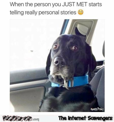 When the person you just met starts telling personal stories humor @PMSLweb.com