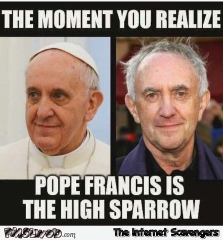 Pope Francis is the high sparrow meme – Game of Thrones humor @PMSLweb.com
