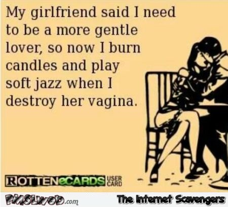 My girlfriend said I need to be a more gentle lover sarcastic ecard @PMSLweb.com