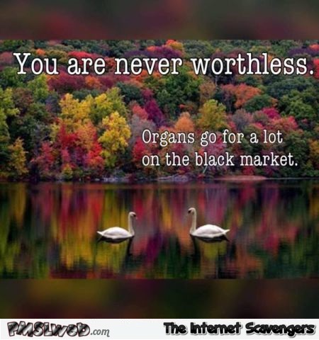 You are never worthless funny inspirational quote @PMSLweb.com