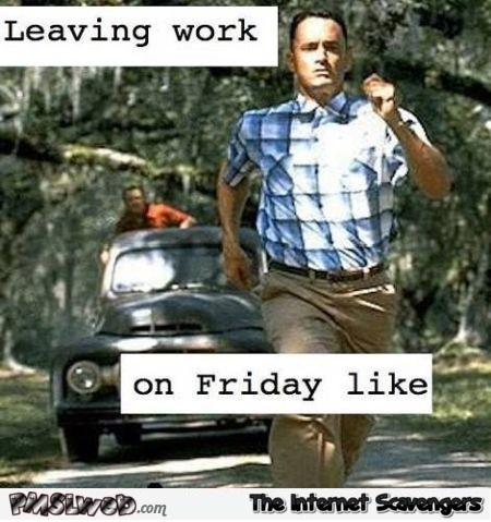 Leaving work on Friday like humor – Very funny pictures @PMSLweb.com