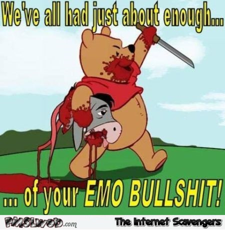 Winnie the pooh is tired of your emo bullshit humor @PMSLweb.com
