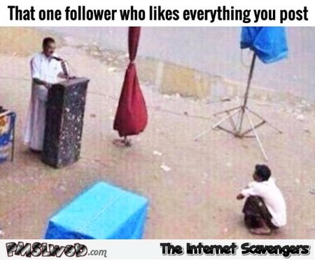 That one follower who likes everything you post humor @PMSLweb.com