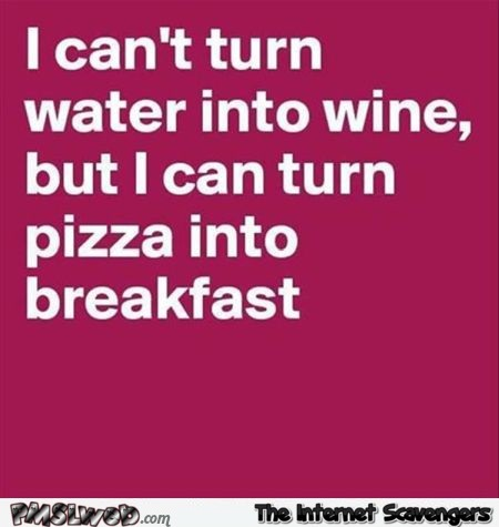 I can turn pizza into breakfast funny quote @PMSLweb.com