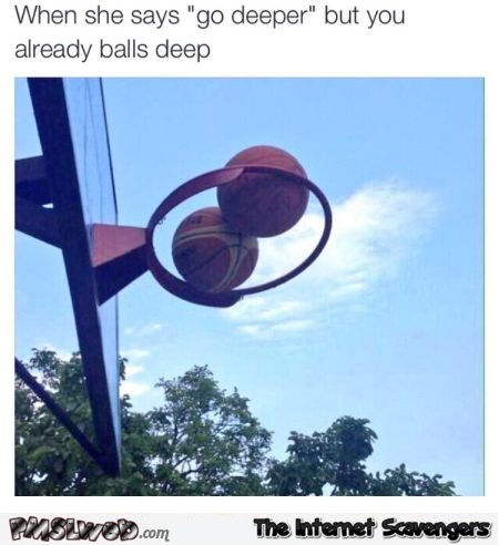 When she says go deeper but you're already ball deep humor