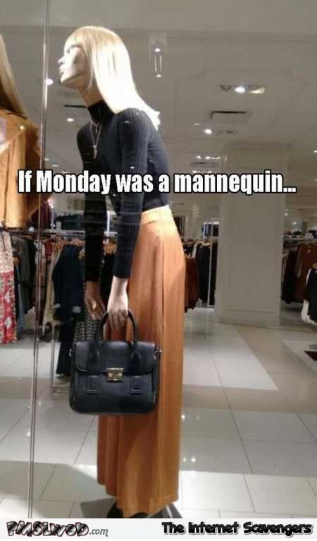 If Monday was a mannequin funny meme @PMSLweb.com