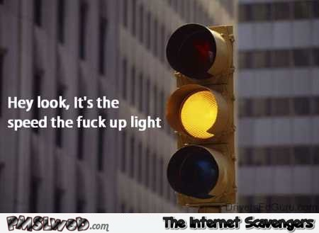 Funny speed the f*ck up light @PMSLweb.com