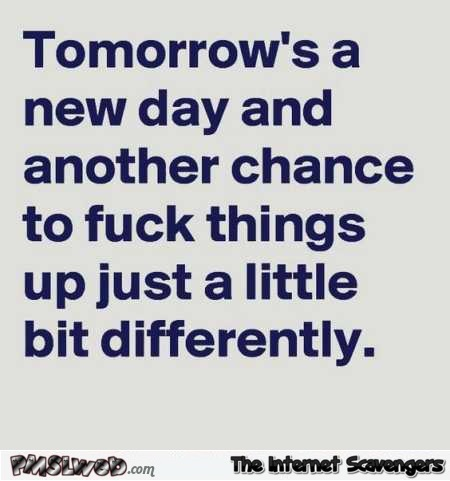 Tomorrow's a new day sarcastic quote @PMSLweb.com