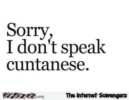 Sorry I don't speak Cuntanese sarcastic quote @PMSLweb.com